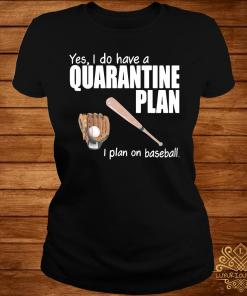 Yes I Do Have A Quarantine Plan I Plan On Baseball Shirt ladies-tee