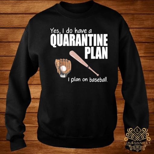 Yes I Do Have A Quarantine Plan I Plan On Baseball Shirt sweater