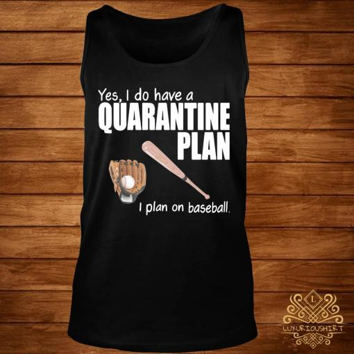 Yes I Do Have A Quarantine Plan I Plan On Baseball Shirt tank-top
