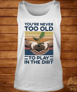 Garden You're Never Too Old To Play In The Dirt Vintage Shirt tank-top