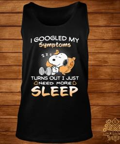 Snoopy I Googled My Symptoms Turns Out I Just Need More Sleep Shirt tank-top