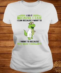 T-rex Nurse I Do It Because I Can I Can Because I Want To I Want To Because You Said I Couldn't Shirt ladies-tee