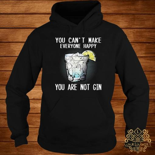 You Can't Make Everyone Happy You Are Not Gin Shirt hoodie