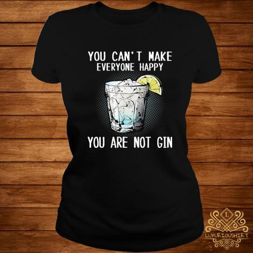 You Can't Make Everyone Happy You Are Not Gin Shirt ladies-tee
