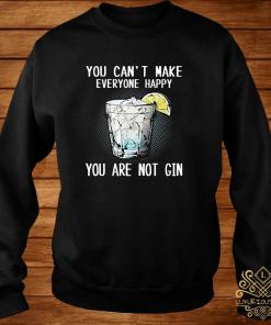 You Can't Make Everyone Happy You Are Not Gin Shirt sweater