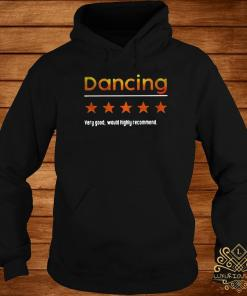 Dancing Very Good Would Highly Recommend Shirt hoodie