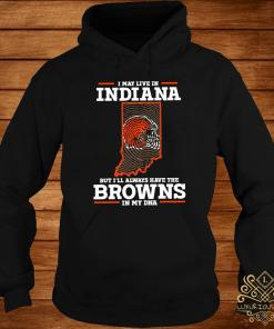 I May Live In Indiana But I'll Always Have The Browns In My DNA Shirt hoodie