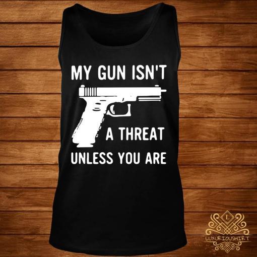 My Gun Isn't A Threat Unless You Are Shirt tank-top