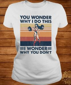 You Wonder Why I Do This I Wonder Why You Don't Vintage Shirt ladies-tee