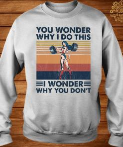 You Wonder Why I Do This I Wonder Why You Don't Vintage Shirt sweater