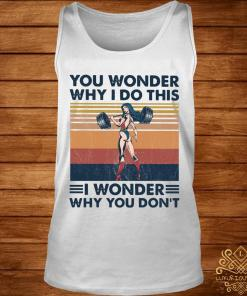 You Wonder Why I Do This I Wonder Why You Don't Vintage Shirt tank-top