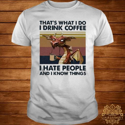 Dragon That's What I Drink Coffee I Hate People And I Know Things Vintage Shirt