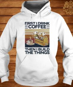 First I Drink Coffee Then I Build The Things Carpenter Vintage Shirt hoodie