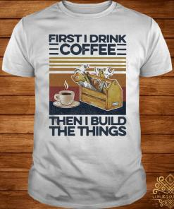First I Drink Coffee Then I Build The Things Carpenter Vintage Shirt
