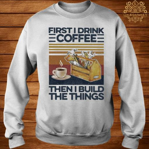 First I Drink Coffee Then I Build The Things Carpenter Vintage Shirt sweater