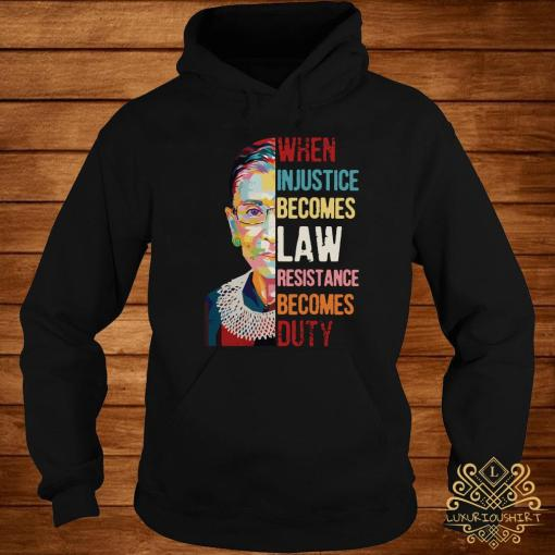 Ruth Bader Ginsburg When Injustice Becomes Law Rebellion Becomes Duty Shirt hoodie