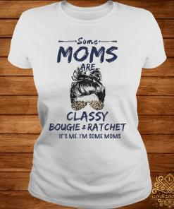 Some Moms Are Classy Bougie And Ratchet It's Me I'm Some Moms Shirt ladies-tee