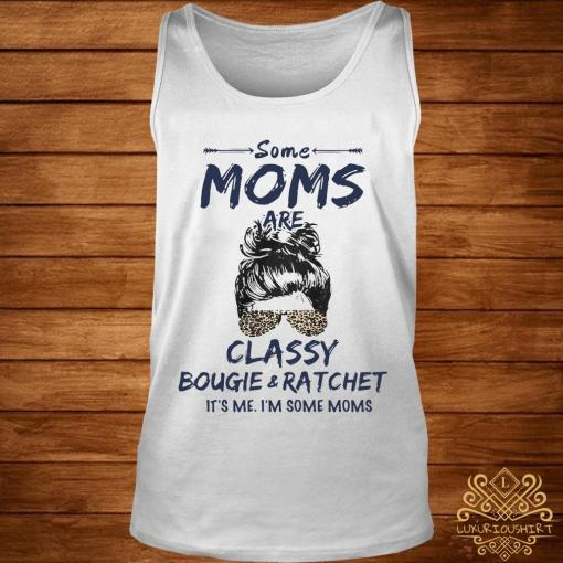 Some Moms Are Classy Bougie And Ratchet It's Me I'm Some Moms Shirt tank-top