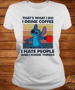 Stitch That's What I Do I Drink Coffee I Hate People And I Know Things Shirt ladies-tee