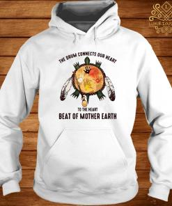 The Drum Connects Our Heart To The Heart Beat Of Mother Earth Shirt hoodie