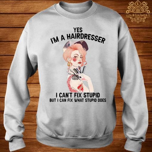 Yes I'm A Hairdresser I Can't Fix Stupid But I Can Fix What Stupid Shirt sweater