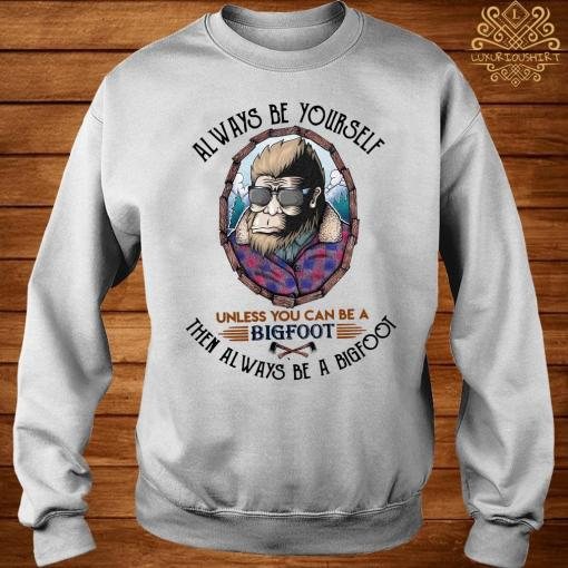 Always Be Yourself Unless You Can Be A Bigfoot Then Always Be A Bigfoot Shirt sweater