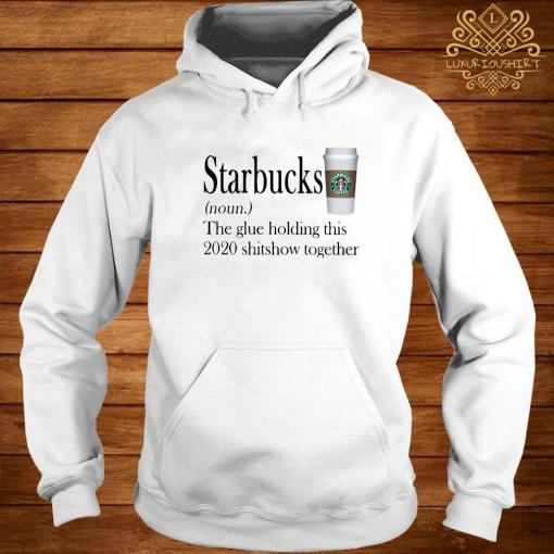Starbucks The Glue Holding This 2020 Shitshow Together Shirt hoodie