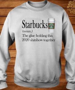 Starbucks The Glue Holding This 2020 Shitshow Together Shirt sweater