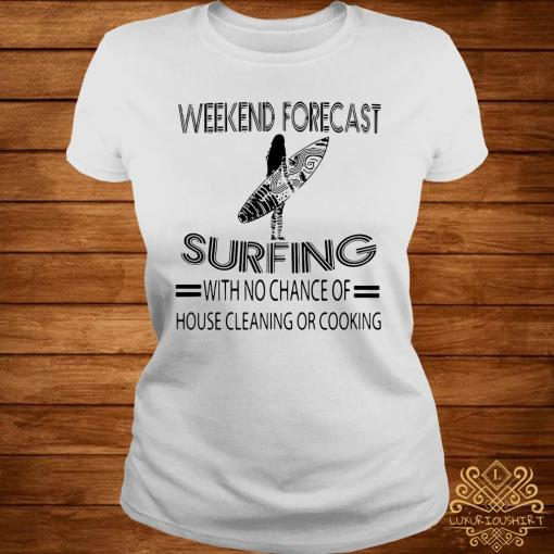 Weekend Forecast Surfing With No Chance Of House Cleaning Or Cooking Shirt ladies-tee