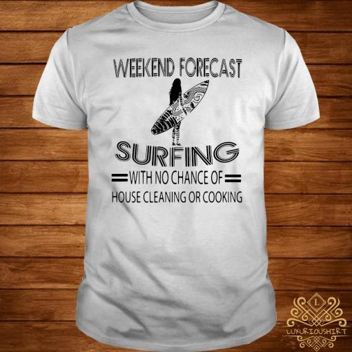 Weekend Forecast Surfing With No Chance Of House Cleaning Or Cooking Shirt