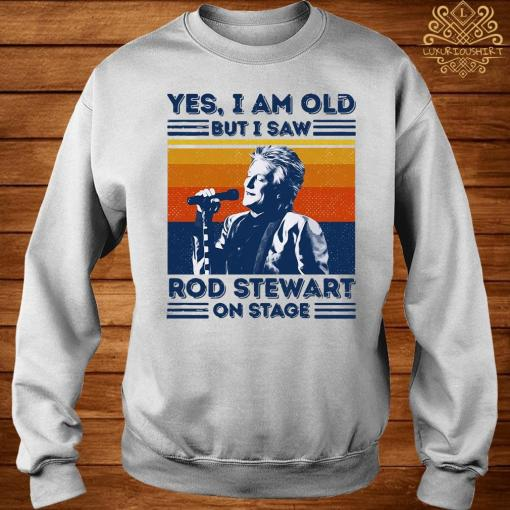 Yes I Am Old But I Saw Rod Stewart On Stage Vintage Shirt sweater