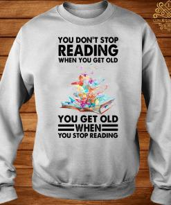 You Don't Stop Reading When You Get Old You Get Old When You Stop Reading Shirt sweater