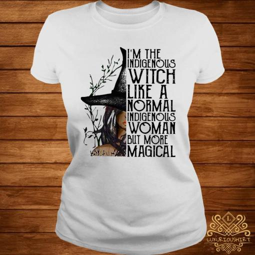 I'm The Indigenous Witch Like A Normal Indigenous Woman But More Magical Shirt ladies-tee