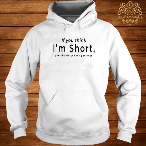 If You Think I'm Short You Should See My Patience Shirt hoodie