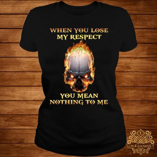When You Lose My Respect You Mean Nothing To Me Shirt ladies-tee
