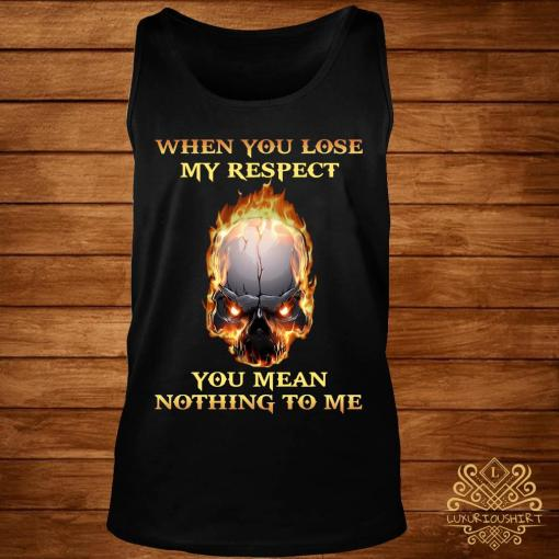 When You Lose My Respect You Mean Nothing To Me Shirt tank-top