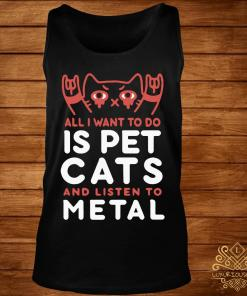 All I Want To Do Is Pet Cats And Listen To Metal Shirt tank-top