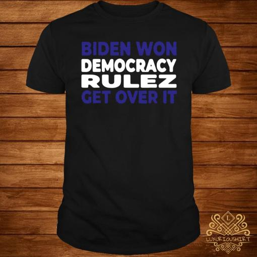Biden Won Democracy Rulez Get Over It Shirt