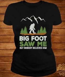 Big Foot Saw Me But Nobody Believes Him Shirt ladies-tee