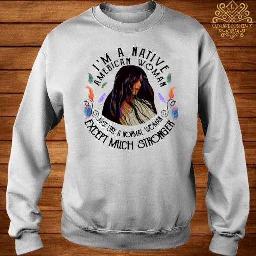 I'm A Native American Woman Just Like A Normal Woman Except Much Stronger Shirt sweater