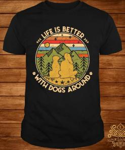 Life Is Better With Dogs Around Shirt