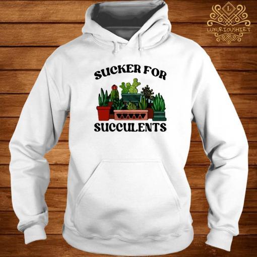 Sucker For Succulents Shirt hoodie