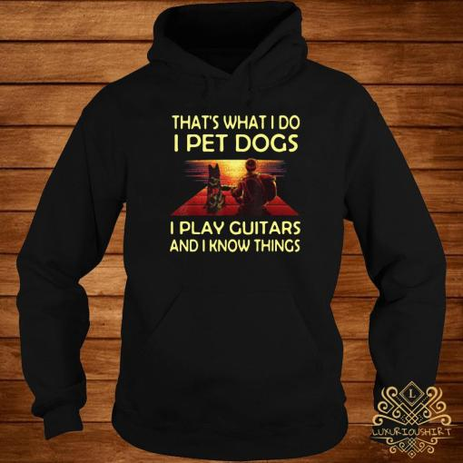 That's What I Do I Pet Dogs I Play Guitars And I Know Things Shirt hoodie