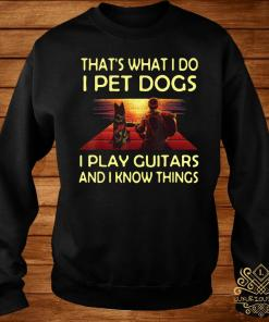 That's What I Do I Pet Dogs I Play Guitars And I Know Things Shirt sweater