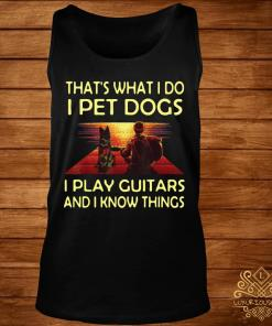That's What I Do I Pet Dogs I Play Guitars And I Know Things Shirt tank-top