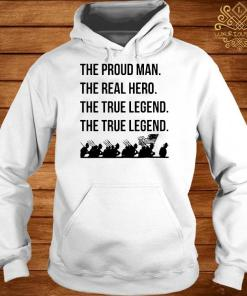 The Proud Man The Real Hero The True Legend The True Legend Shirt hoodie
