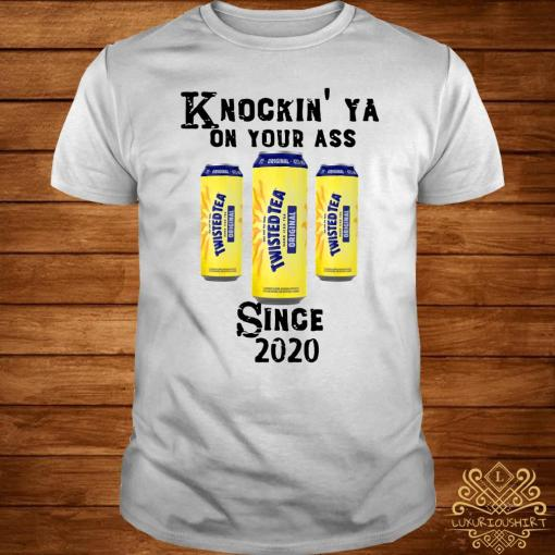 Twisted Tea Knockin' Ya On Your Ass Since 2020 Shirt