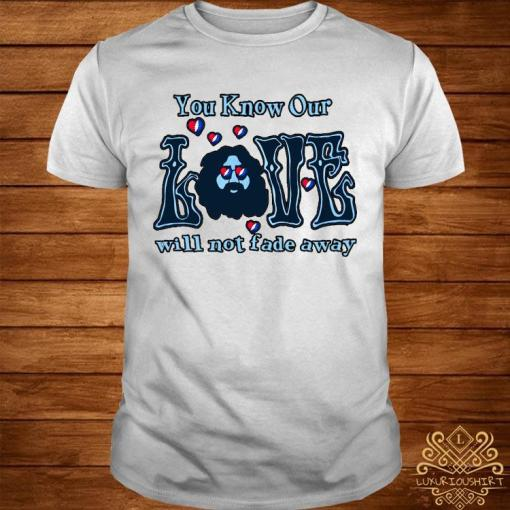 You Know Our Love Will Not Fade Away Shirt