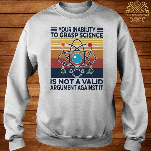 Your Inability To Grasp Science Is Not A Valid Argument Against It Vintage Shirt sweater