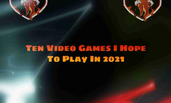 Ten Video Games I Hope To Play In 2021